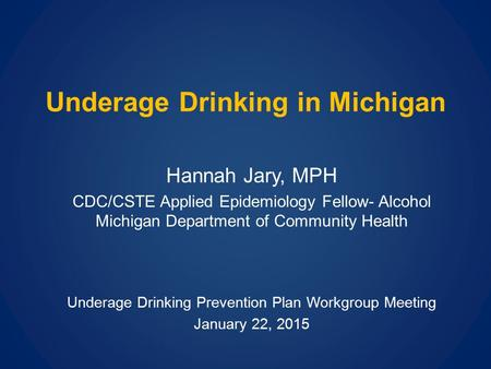 Underage Drinking in Michigan Hannah Jary, MPH CDC/CSTE Applied Epidemiology Fellow- Alcohol Michigan Department of Community Health Underage Drinking.