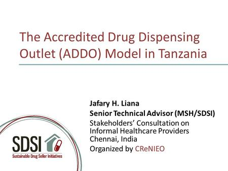 The Accredited Drug Dispensing Outlet (ADDO) Model in Tanzania Jafary H. Liana Senior Technical Advisor (MSH/SDSI) Stakeholders' Consultation on Informal.