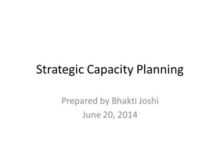 Strategic Capacity Planning Prepared by Bhakti Joshi June 20, 2014.