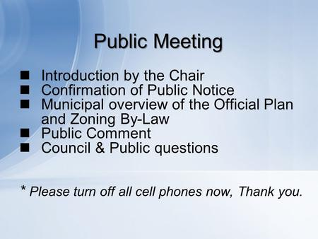 Public Meeting Introduction by the Chair Confirmation of Public Notice Municipal overview of the Official Plan and Zoning By-Law Public Comment Council.