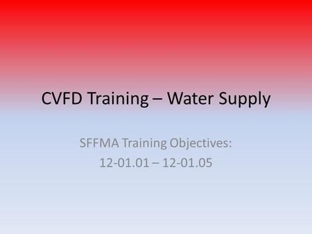 CVFD Training – Water Supply SFFMA Training Objectives: 12-01.01 – 12-01.05.