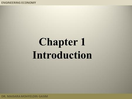 ENGINEERING ECONOMY DR. MAISARA MOHYELDIN GASIM Chapter 1 Introduction.