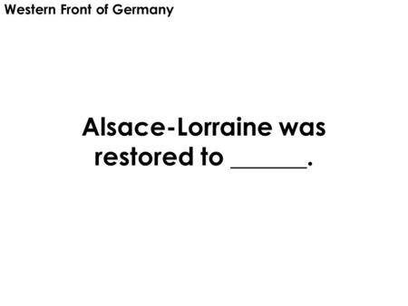Alsace-Lorraine was restored to ______. Western Front of Germany.