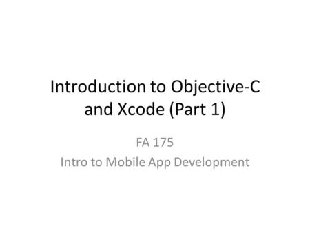 Introduction to Objective-C and Xcode (Part 1) FA 175 Intro to Mobile App Development.