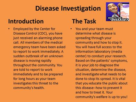 Disease Investigation Introduction Employed by the Center for Disease Control (CDC), you have just received an alarming phone call. All members of the.