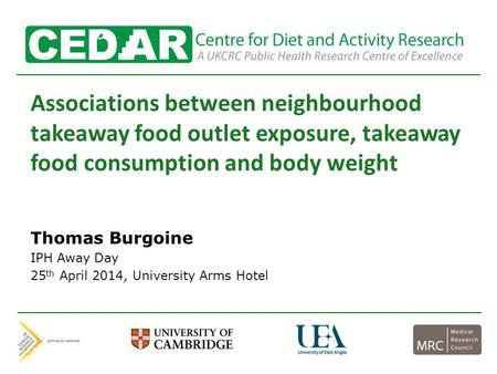 Associations between neighbourhood takeaway food outlet exposure, takeaway food consumption and body weight Thomas Burgoine IPH Away Day 25 th April 2014,