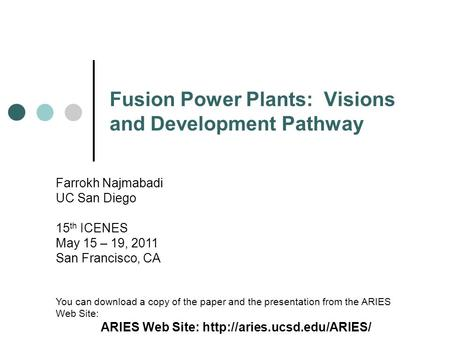 Fusion Power Plants: Visions and Development Pathway Farrokh Najmabadi UC San Diego 15 th ICENES May 15 – 19, 2011 San Francisco, CA You can download a.
