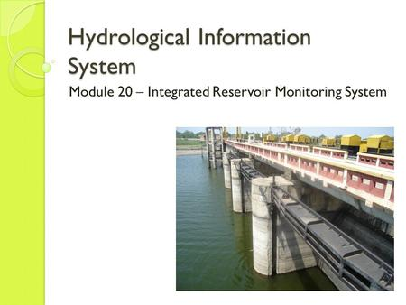 Hydrological Information System Module 20 – Integrated Reservoir Monitoring System.