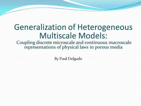 Generalization of Heterogeneous Multiscale Models: Coupling discrete microscale and continuous macroscale representations of physical laws in porous media.