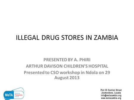 ILLEGAL DRUG STORES IN ZAMBIA PRESENTED BY A. PHIRI ARTHUR DAVISON CHILDREN'S HOSPITAL Presented to CSO workshop in Ndola on 29 August 2013.