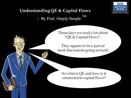 "Understanding QE & Capital Flows – By Prof. Simply Simple TM These days we read a lot about ""QE & Capital Flows"". They appear to be a part of most discussions."