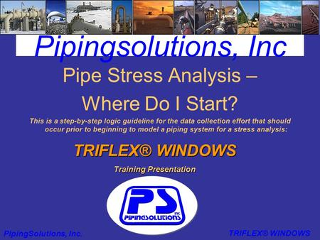 Pipingsolutions, Inc Pipe Stress Analysis – Where Do I Start? This is a step-by-step logic guideline for the data collection effort that should occur prior.