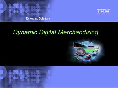 © 2002 IBM Corporation Emerging Solutions Dynamic Digital Merchandizing.