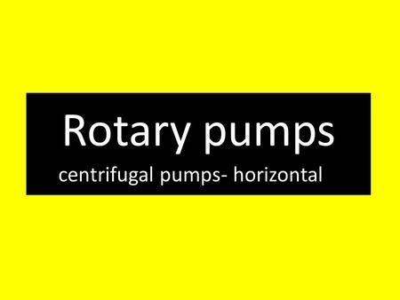 Rotary pumps centrifugal pumps- horizontal. Centrifugal pumps – horizontal Centrifugal pumps are a type pumps used to convey liquids or gases by the means.