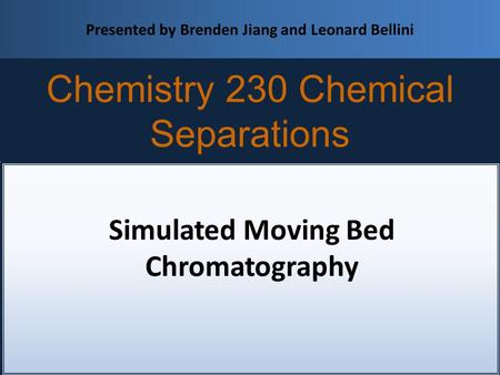 Simulated Moving Bed Chromatography Chemistry 230 Chemical Separations Presented by Brenden Jiang and Leonard Bellini.