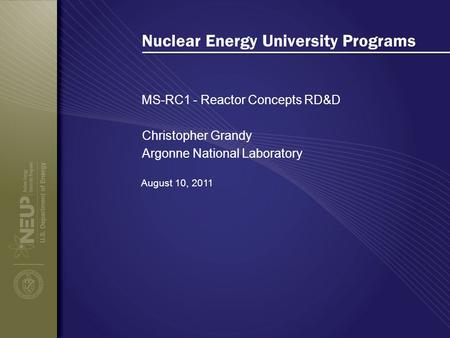 Nuclear Energy University Programs MS-RC1 - Reactor Concepts RD&D August 10, 2011 Christopher Grandy Argonne National Laboratory.