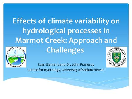 Effects of climate variability on hydrological processes in Marmot Creek: Approach and Challenges Evan Siemens and Dr. John Pomeroy Centre for Hydrology,