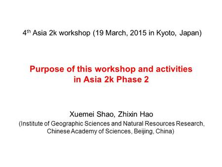 Purpose of this workshop and activities in Asia 2k Phase 2 Xuemei Shao, Zhixin Hao (Institute of Geographic Sciences and Natural Resources Research, Chinese.