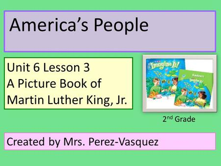 America's People Unit 6 Lesson 3 A Picture Book of Martin Luther King, Jr. Created by Mrs. Perez-Vasquez 2 nd Grade.