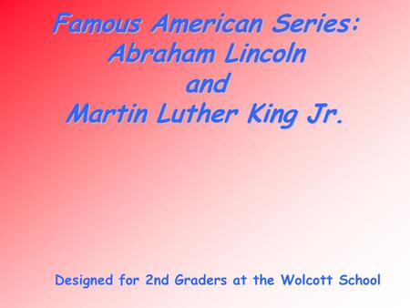 Famous American Series: Abraham Lincoln and Martin Luther King Jr. Designed for 2nd Graders at the Wolcott School.