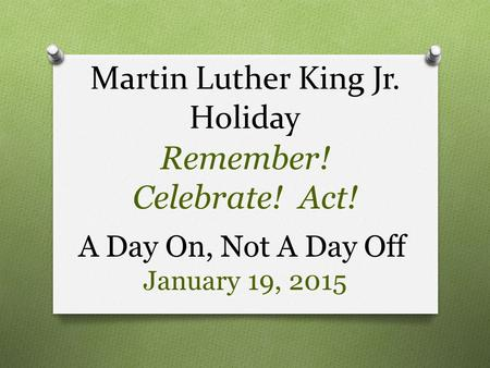 Martin Luther King Jr. Holiday Remember! Celebrate! Act! A Day On, Not A Day Off January 19, 2015.