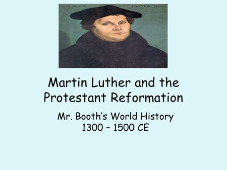 Martin Luther and the Protestant Reformation Mr. Booth's World History 1300 – 1500 CE.