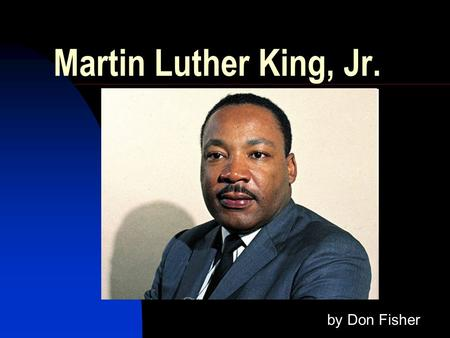 Martin Luther King, Jr. by Don Fisher Born January 15, 1929 in Atlanta, GA Alberta & Martin Luther King, Sr.