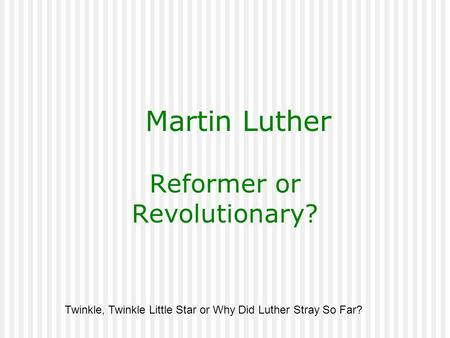Martin Luther Reformer or Revolutionary? Twinkle, Twinkle Little Star or Why Did Luther Stray So Far?