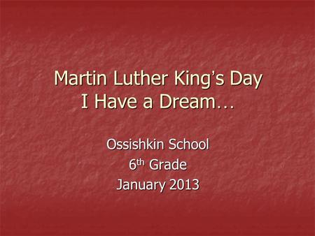 Martin Luther King ' s Day I Have a Dream … Ossishkin School 6 th Grade January 2013.