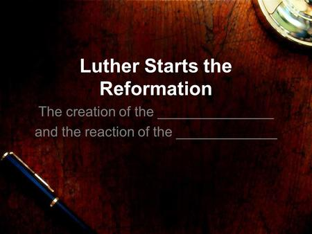 Luther Starts the Reformation The creation of the _______________ and the reaction of the _____________.