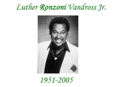 Luther Ronzoni Vandross Jr. 1951-2005. Luther Ronzoni Vandross was born into a New York City family steeped in the traditions of gospel and soul. He began.