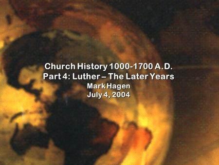 Church History 1000-1700 A.D. Part 4: Luther – The Later Years Mark Hagen July 4, 2004.
