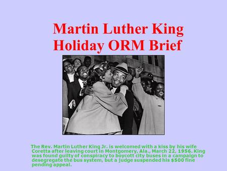 Martin Luther King Holiday ORM Brief The Rev. Martin Luther King Jr. is welcomed with a kiss by his wife Coretta after leaving court in Montgomery, Ala.,