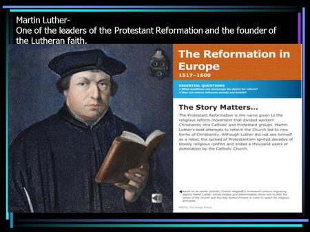 Martin Luther- One of the leaders of the Protestant Reformation and the founder of the Lutheran faith.