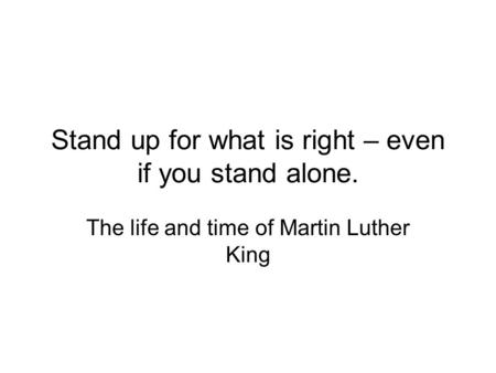 Stand up for what is right – even if you stand alone. The life and time of Martin Luther King.