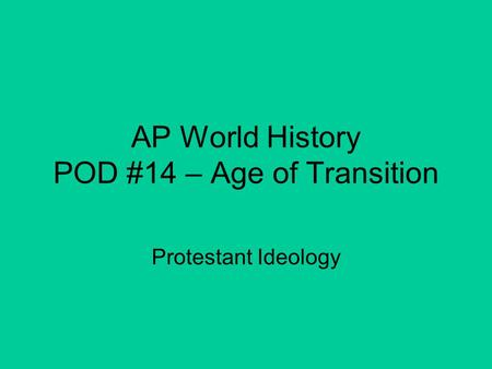 AP World History POD #14 – Age of Transition Protestant Ideology.