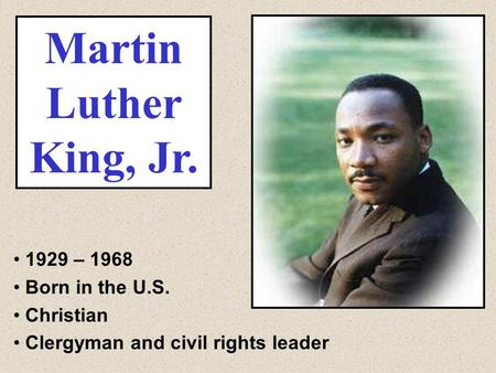 Martin Luther King, Jr. 1929 – 1968 Born in the U.S. Christian Clergyman and civil rights leader.