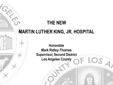 THE NEW MARTIN LUTHER KING, JR. HOSPITAL Honorable Mark Ridley-Thomas Supervisor, Second District Los Angeles County.