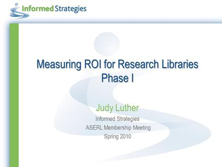 Measuring ROI for Research Libraries Phase I Judy Luther Informed Strategies ASERL Membership Meeting Spring 2010.