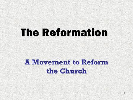1 The Reformation A Movement to Reform the Church.