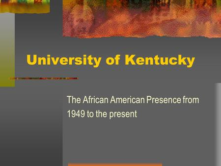 University of Kentucky The African American Presence from 1949 to the present.