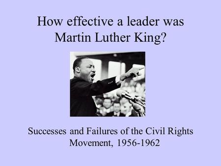 How effective a leader was Martin Luther King? Successes and Failures of the Civil Rights Movement, 1956-1962.