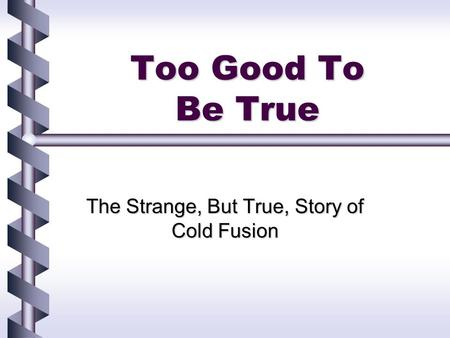 Too Good To Be True The Strange, But True, Story of Cold Fusion.
