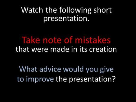 Watch the following short presentation. Take note of mistakes that were made in its creation What advice would you give to improve the presentation?