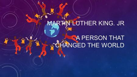 MARTIN LUTHER KING. JR A PERSON THAT CHANGED THE WORLD.