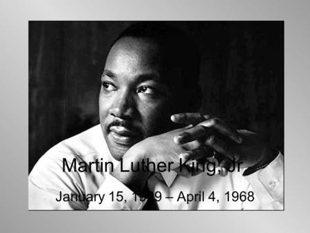 Martin Luther King, Jr. January 15, 1929 – April 4, 1968.