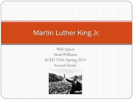 Web Quest Sarah Williams ECED 7264/Spring 2014 Second Grade Martin Luther King Jr.