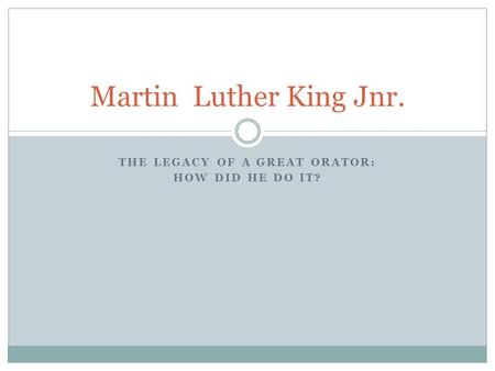 THE LEGACY OF A GREAT ORATOR: HOW DID HE DO IT? Martin Luther King Jnr.
