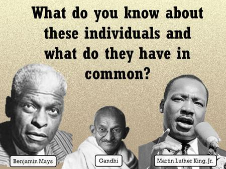 What do you know about these individuals and what do they have in common? Benjamin Mays Gandhi Martin Luther King, Jr.