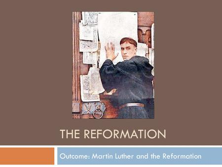 THE REFORMATION Outcome: Martin Luther and the Reformation.